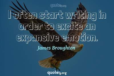 Photo Quote of I often start writing in order to excite an expansive emotion.