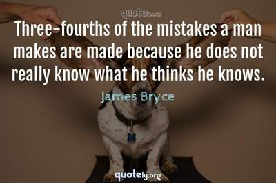 Photo Quote of Three-fourths of the mistakes a man makes are made because he does not really know what he thinks he knows.