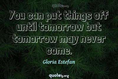 Photo Quote of You can put things off until tomorrow but tomorrow may never come.