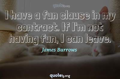Photo Quote of I have a fun clause in my contract. If I'm not having fun, I can leave.
