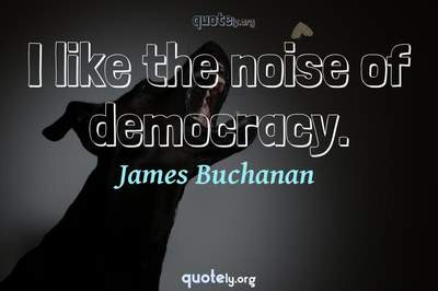 Photo Quote of I like the noise of democracy.
