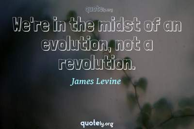 Photo Quote of We're in the midst of an evolution, not a revolution.