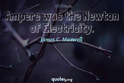 Photo Quote of Ampere was the Newton of Electricity.