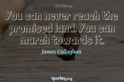 Photo Quote of You can never reach the promised land. You can march towards it.