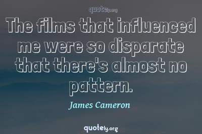 Photo Quote of The films that influenced me were so disparate that there's almost no pattern.