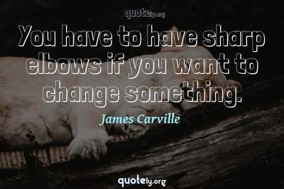 Photo Quote of You have to have sharp elbows if you want to change something.