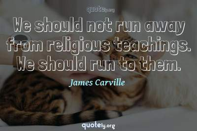 Photo Quote of We should not run away from religious teachings. We should run to them.