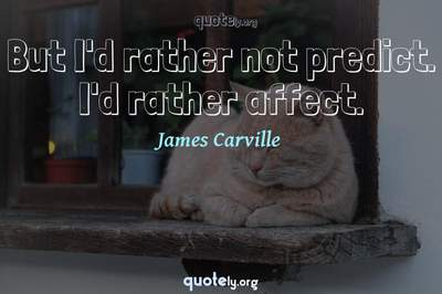 Photo Quote of But I'd rather not predict. I'd rather affect.