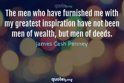 Photo Quote of The men who have furnished me with my greatest inspiration have not been men of wealth, but men of deeds.