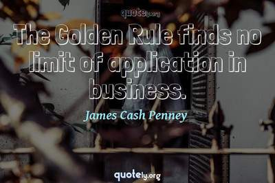 Photo Quote of The Golden Rule finds no limit of application in business.