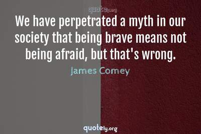 Photo Quote of We have perpetrated a myth in our society that being brave means not being afraid, but that's wrong.