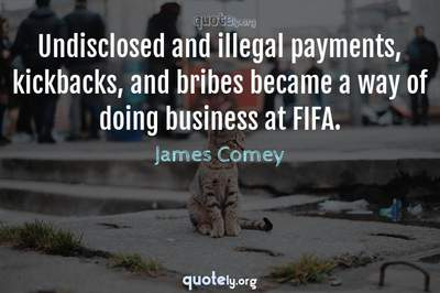 Photo Quote of Undisclosed and illegal payments, kickbacks, and bribes became a way of doing business at FIFA.