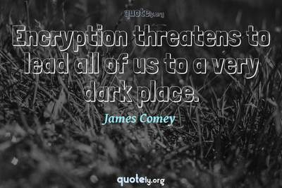 Photo Quote of Encryption threatens to lead all of us to a very dark place.
