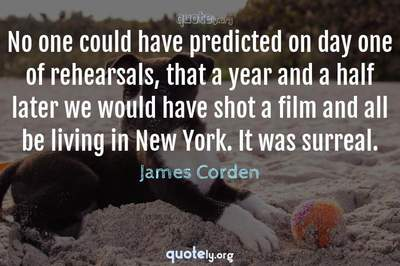 Photo Quote of No one could have predicted on day one of rehearsals, that a year and a half later we would have shot a film and all be living in New York. It was surreal.