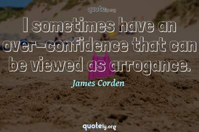 Photo Quote of I sometimes have an over-confidence that can be viewed as arrogance.