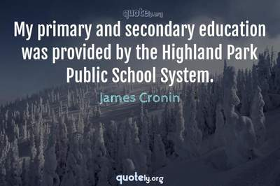 Photo Quote of My primary and secondary education was provided by the Highland Park Public School System.