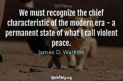 Photo Quote of We must recognize the chief characteristic of the modern era - a permanent state of what I call violent peace.