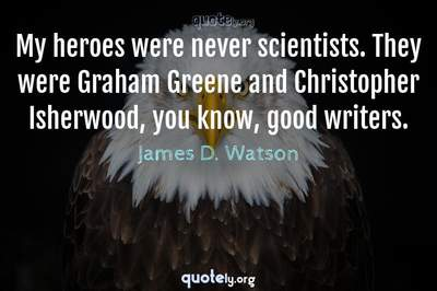 Photo Quote of My heroes were never scientists. They were Graham Greene and Christopher Isherwood, you know, good writers.