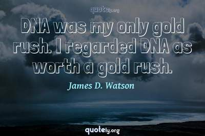 Photo Quote of DNA was my only gold rush. I regarded DNA as worth a gold rush.