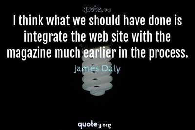 Photo Quote of I think what we should have done is integrate the web site with the magazine much earlier in the process.