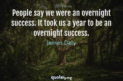 Photo Quote of People say we were an overnight success. It took us a year to be an overnight success.