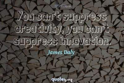 Photo Quote of You can't suppress creativity, you can't suppress innovation.