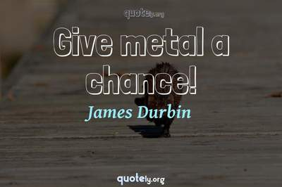 Photo Quote of Give metal a chance!