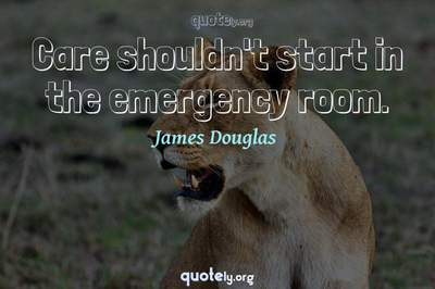 Photo Quote of Care shouldn't start in the emergency room.