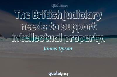 Photo Quote of The British judiciary needs to support intellectual property.