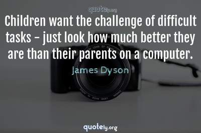 Photo Quote of Children want the challenge of difficult tasks - just look how much better they are than their parents on a computer.