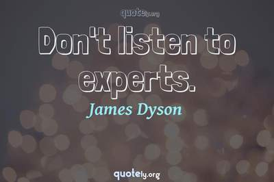 Photo Quote of Don't listen to experts.