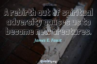 Photo Quote of A rebirth out of spiritual adversity causes us to become new creatures.