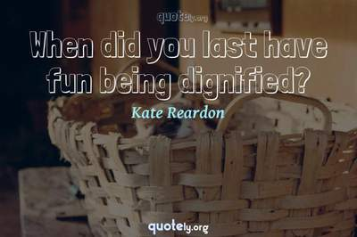 Photo Quote of When did you last have fun being dignified?