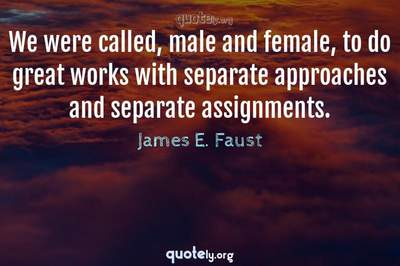 Photo Quote of We were called, male and female, to do great works with separate approaches and separate assignments.