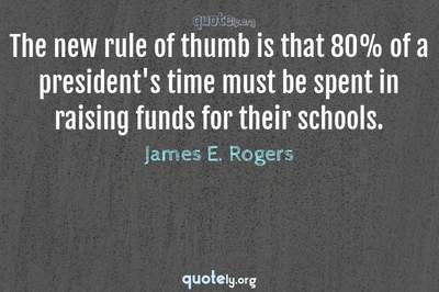Photo Quote of The new rule of thumb is that 80% of a president's time must be spent in raising funds for their schools.