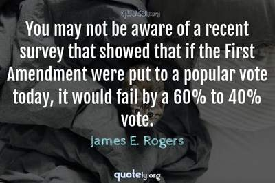 Photo Quote of You may not be aware of a recent survey that showed that if the First Amendment were put to a popular vote today, it would fail by a 60% to 40% vote.