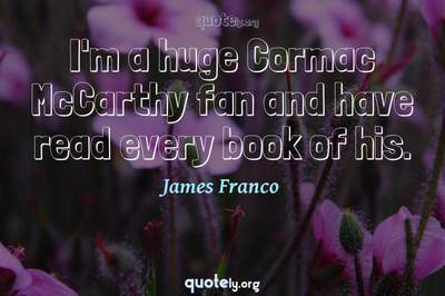 Photo Quote of I'm a huge Cormac McCarthy fan and have read every book of his.