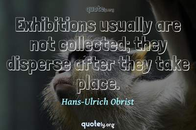 Photo Quote of Exhibitions usually are not collected; they disperse after they take place.
