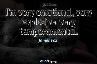 Photo Quote of I'm very emotional, very explosive, very temperamental.