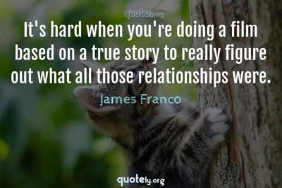 Photo Quote of It's hard when you're doing a film based on a true story to really figure out what all those relationships were.