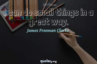 Photo Quote of I can do small things in a great way.