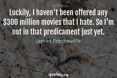 Photo Quote of Luckily, I haven't been offered any $300 million movies that I hate. So I'm not in that predicament just yet.