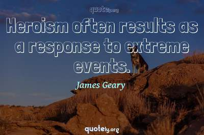 Photo Quote of Heroism often results as a response to extreme events.