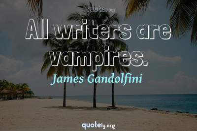 Photo Quote of All writers are vampires.