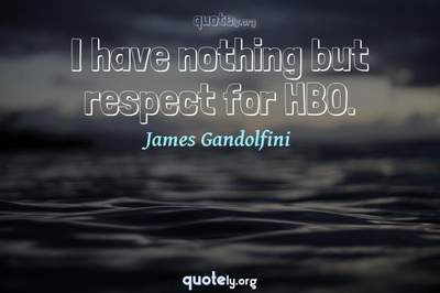 Photo Quote of I have nothing but respect for HBO.