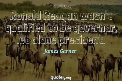 Photo Quote of Ronald Reagan wasn't qualified to be governor, let alone president.
