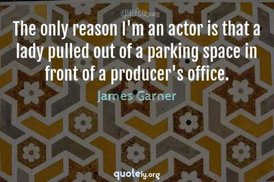 Photo Quote of The only reason I'm an actor is that a lady pulled out of a parking space in front of a producer's office.