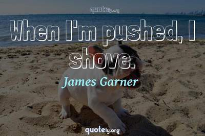 Photo Quote of When I'm pushed, I shove.