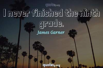 Photo Quote of I never finished the ninth grade.