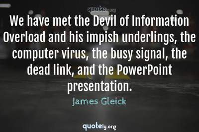Photo Quote of We have met the Devil of Information Overload and his impish underlings, the computer virus, the busy signal, the dead link, and the PowerPoint presentation.